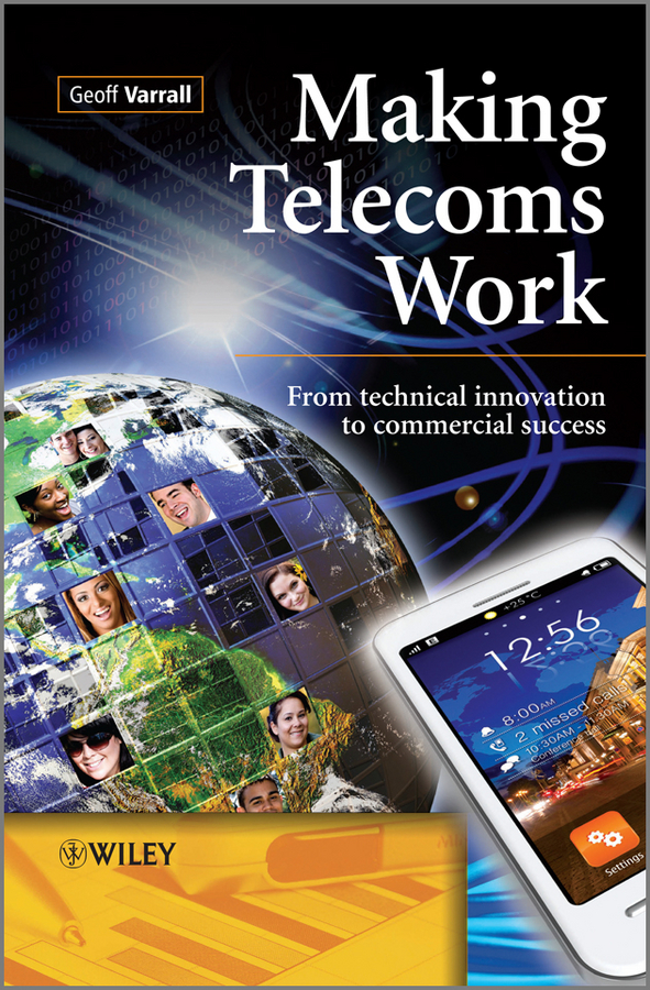 Geoff Varrall Making Telecoms Work. From Technical Innovation to Commercial Success bridging the gaps – improving the knowledge together