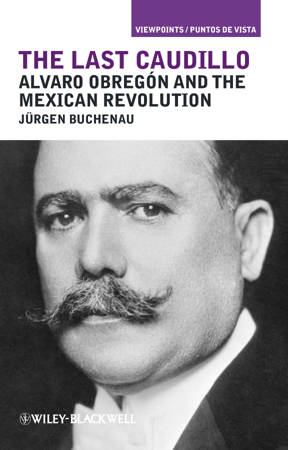 Jurgen Buchenau The Last Caudillo. Alvaro Obregón and the Mexican Revolution teaching in america – the slow revolution