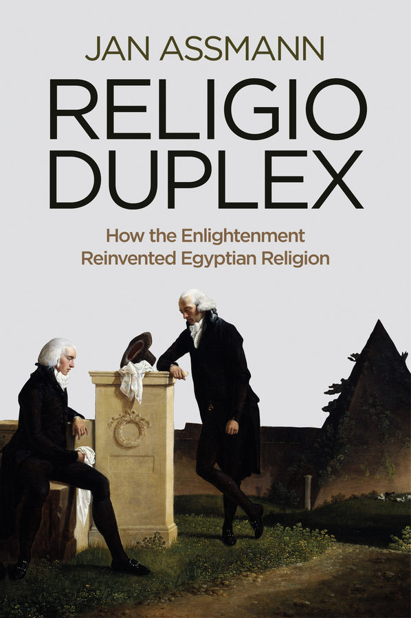 Jan Assmann Religio Duplex. How the Enlightenment Reinvented Egyptian Religion religion culture and identity