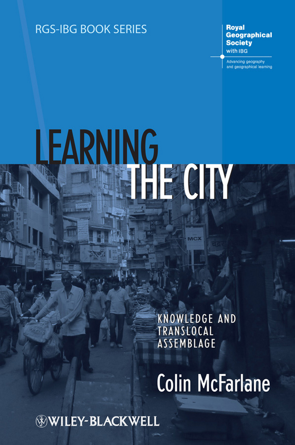 Colin McFarlane Learning the City. Knowledge and Translocal Assemblage bandarin francesco reconnecting the city the historic urban landscape approach and the future of urban heritage
