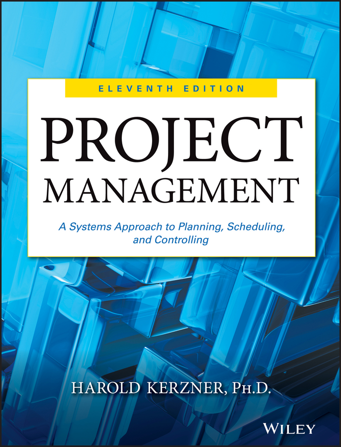 Harold Kerzner, Ph.D. Project Management. A Systems Approach to Planning, Scheduling, and Controlling