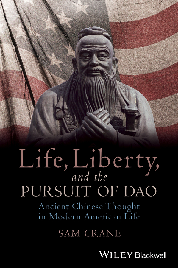 Sam Crane Life, Liberty, and the Pursuit of Dao. Ancient Chinese Thought in Modern American Life sam crane life liberty and the pursuit of dao ancient chinese thought in modern american life