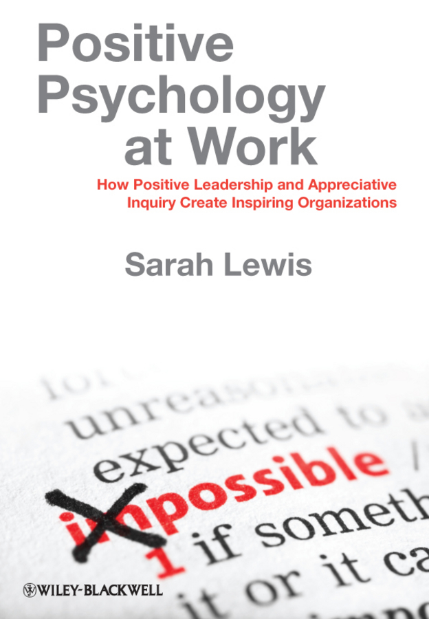 Sarah Lewis Positive Psychology at Work. How Positive Leadership and Appreciative Inquiry Create Inspiring Organizations gladeana mcmahon positive psychology for dummies