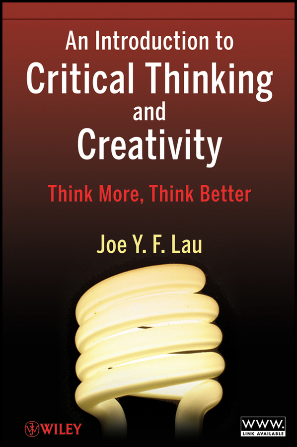 J. Y. F. Lau An Introduction to Critical Thinking and Creativity. Think More, Think Better j y f lau an introduction to critical thinking and creativity think more think better