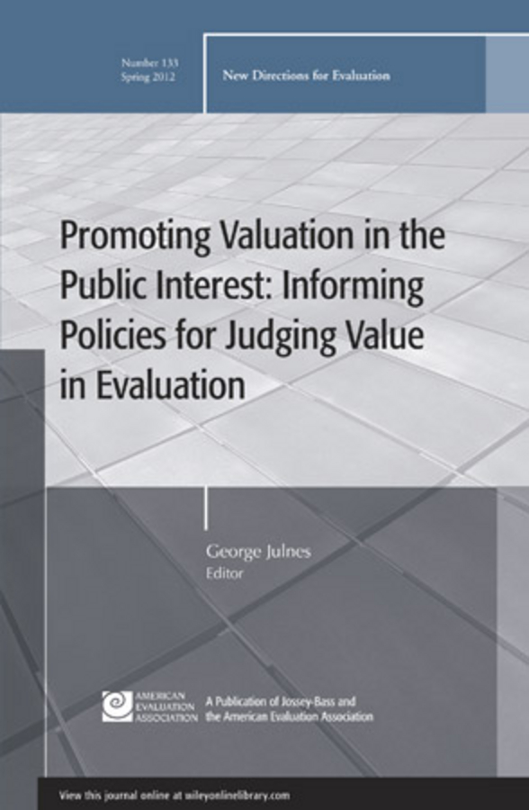 George Julnes Promoting Value in the Public Interest: Informing Policies for Judging Value in Evaluation. New Directions for Evaluation, Number 133 sandra mathison really new directions in evaluation young evaluators perspectives new directions for evaluation number 131