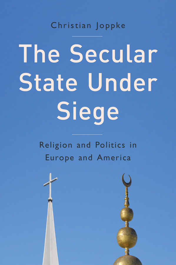 Christian Joppke The Secular State Under Siege. Religion and Politics in Europe and America