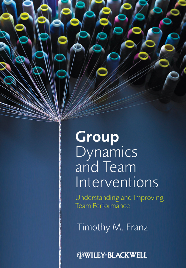 Timothy Franz M. Group Dynamics and Team Interventions. Understanding and Improving Team Performance