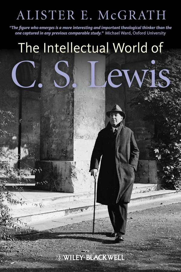 Alister E. McGrath The Intellectual World of C. S. Lewis melanie mcgrath hard soft and wet