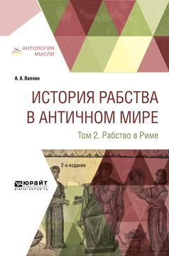 Анри Александр Валлон История рабства в античном мире в 2 т. Т. 2. Рабство в риме 2-е изд.