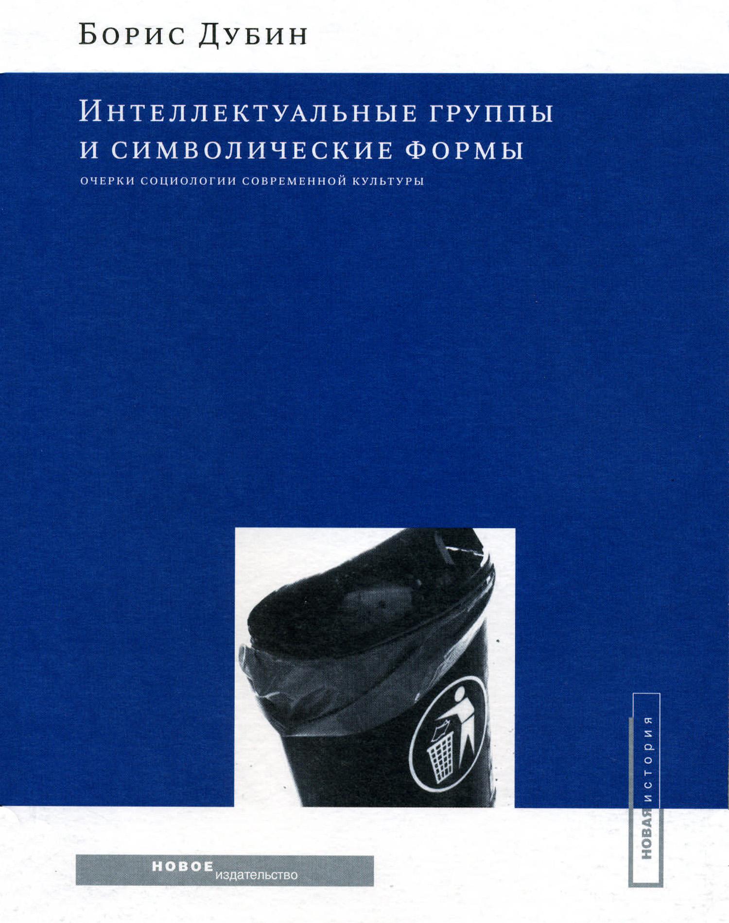 Борис Дубин Интеллектуальные группы и символические формы. Очерки социологии современной культуры
