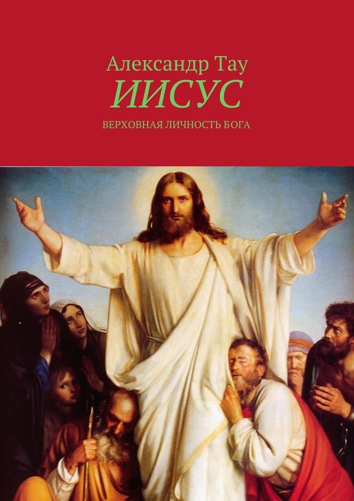 Александр Тау Иисус. Верховная личность Бога
