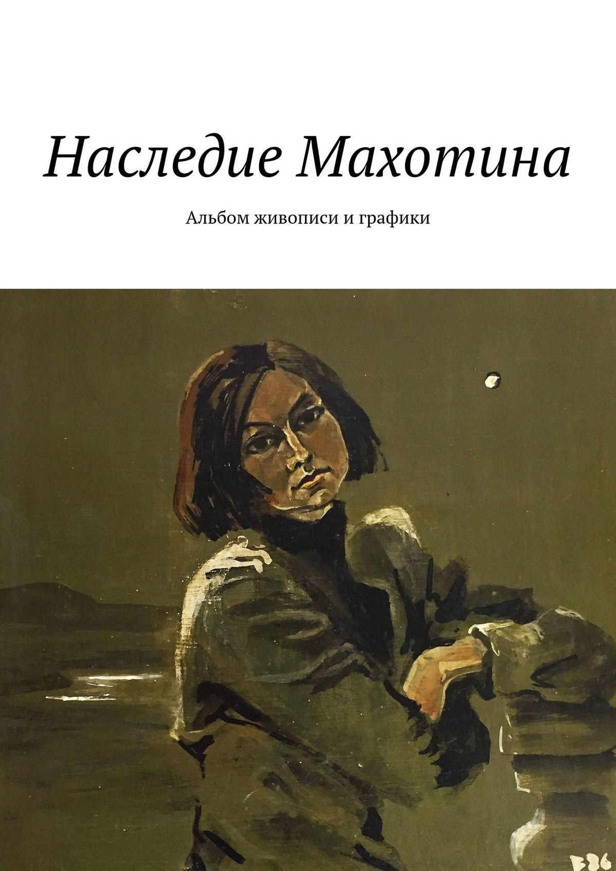 Светлана Абакумова Виктор Махотин (1946 – 2002). Наследие Махотина. Альбом живописи играфики цены онлайн