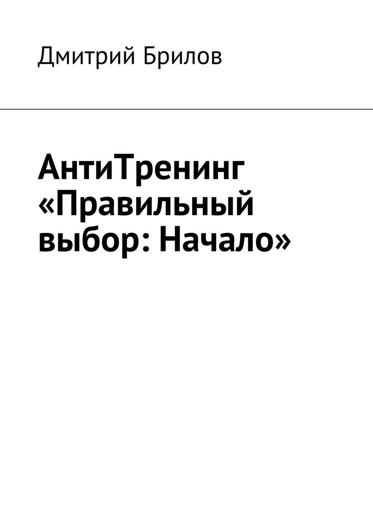 Дмитрий Брилов АнтиТренинг «Правильный выбор: Начало» дмитрий брилов кофе с молоком начало