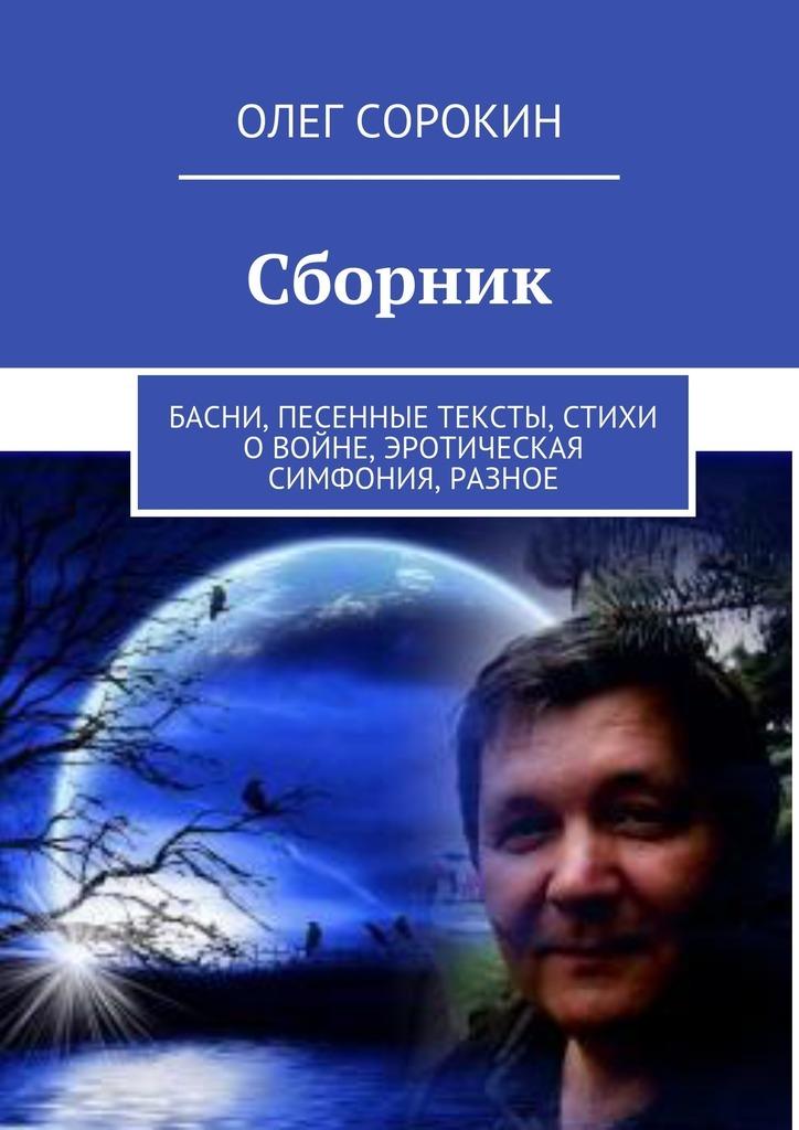 Олег Сорокин Сборник. Басни, песенные тексты, стихи овойне, эротическая симфония, разное