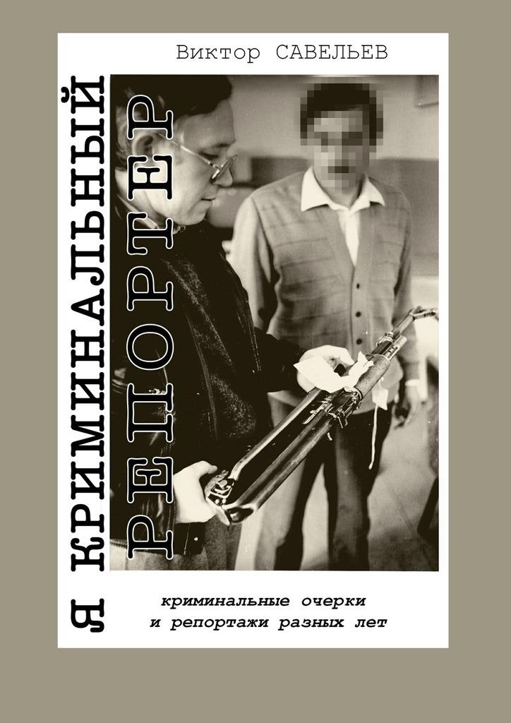 Виктор Савельев Я криминальный репортер. Криминальные очерки и репортажи разных лет