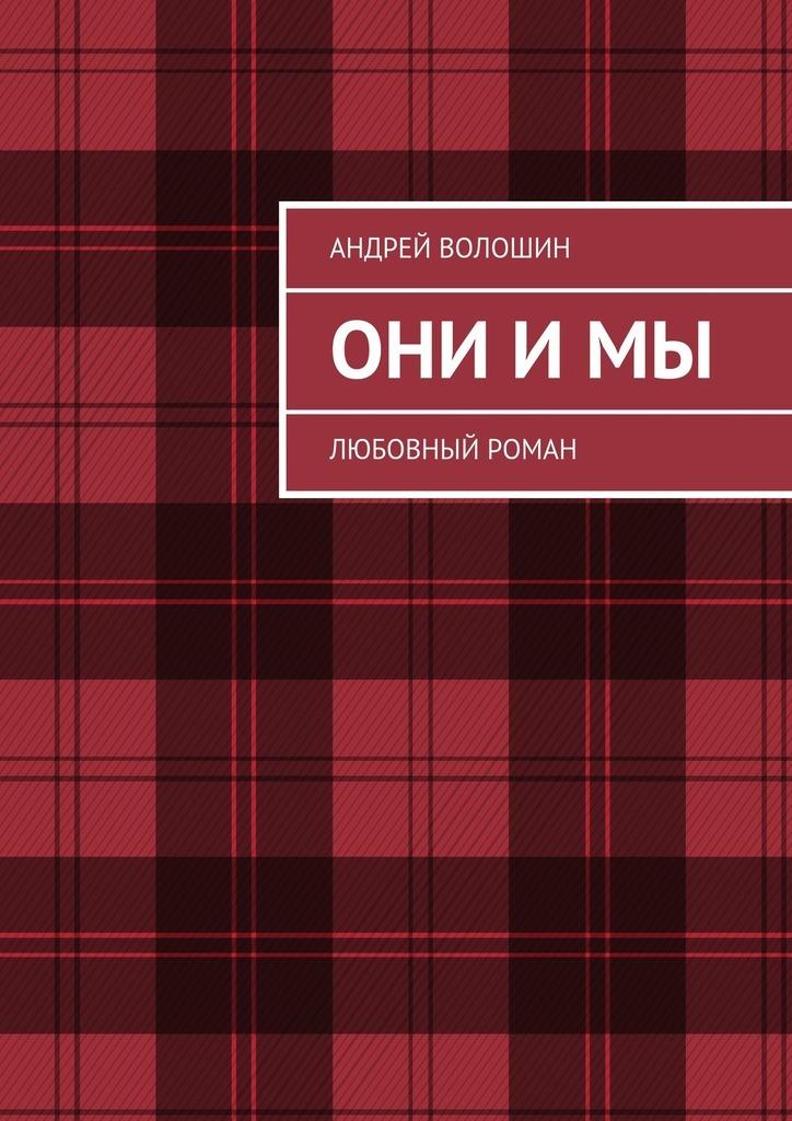 Андрей Сергеевич Волошин Они и мы. Любовный роман