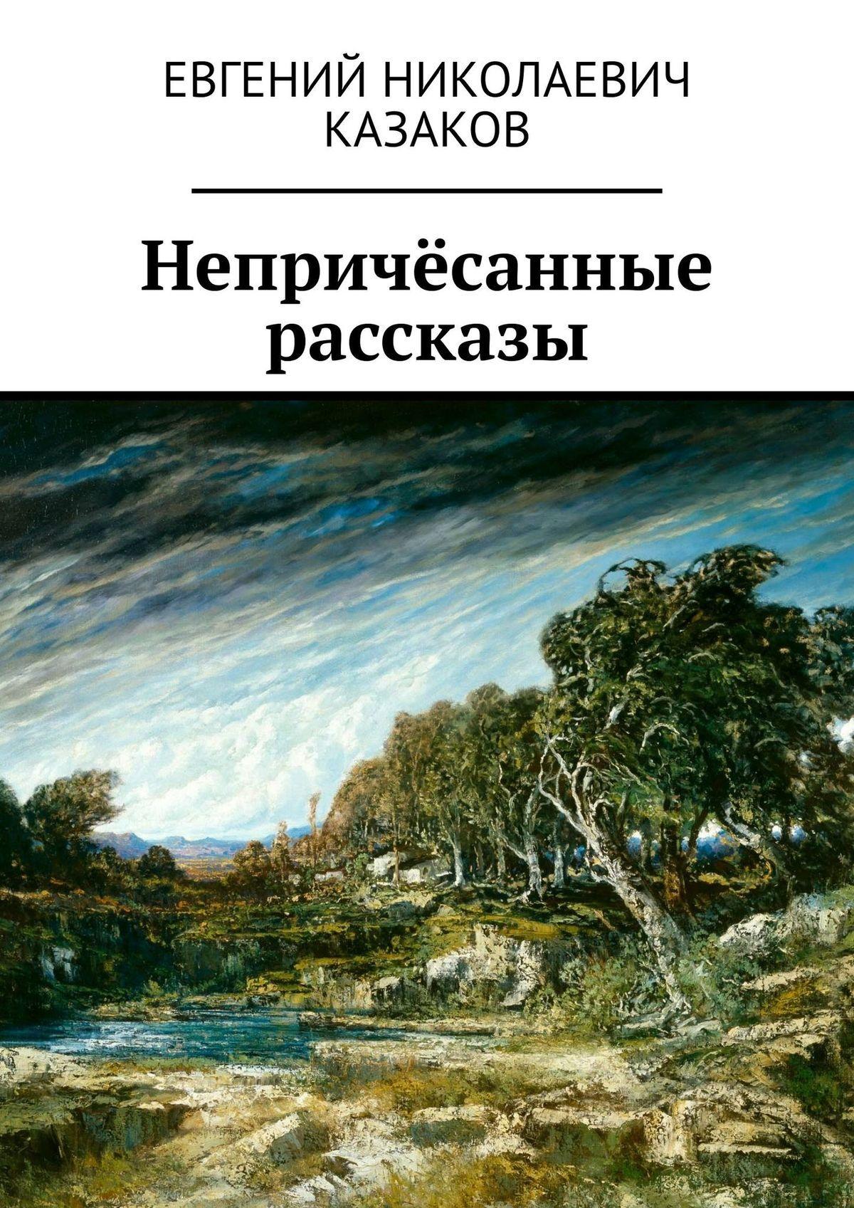 где купить Евгений Николаевич Казаков Непричёсанные рассказы дешево