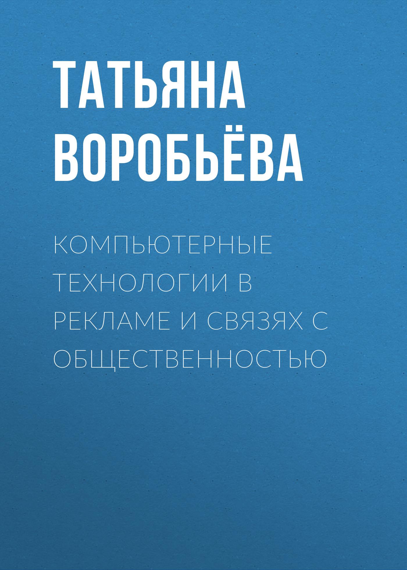 Татьяна Воробьёва Компьютерные технологии в рекламе и связях с общественностью кира алексеевна иванова ситуационный анализ в связях с общественностью