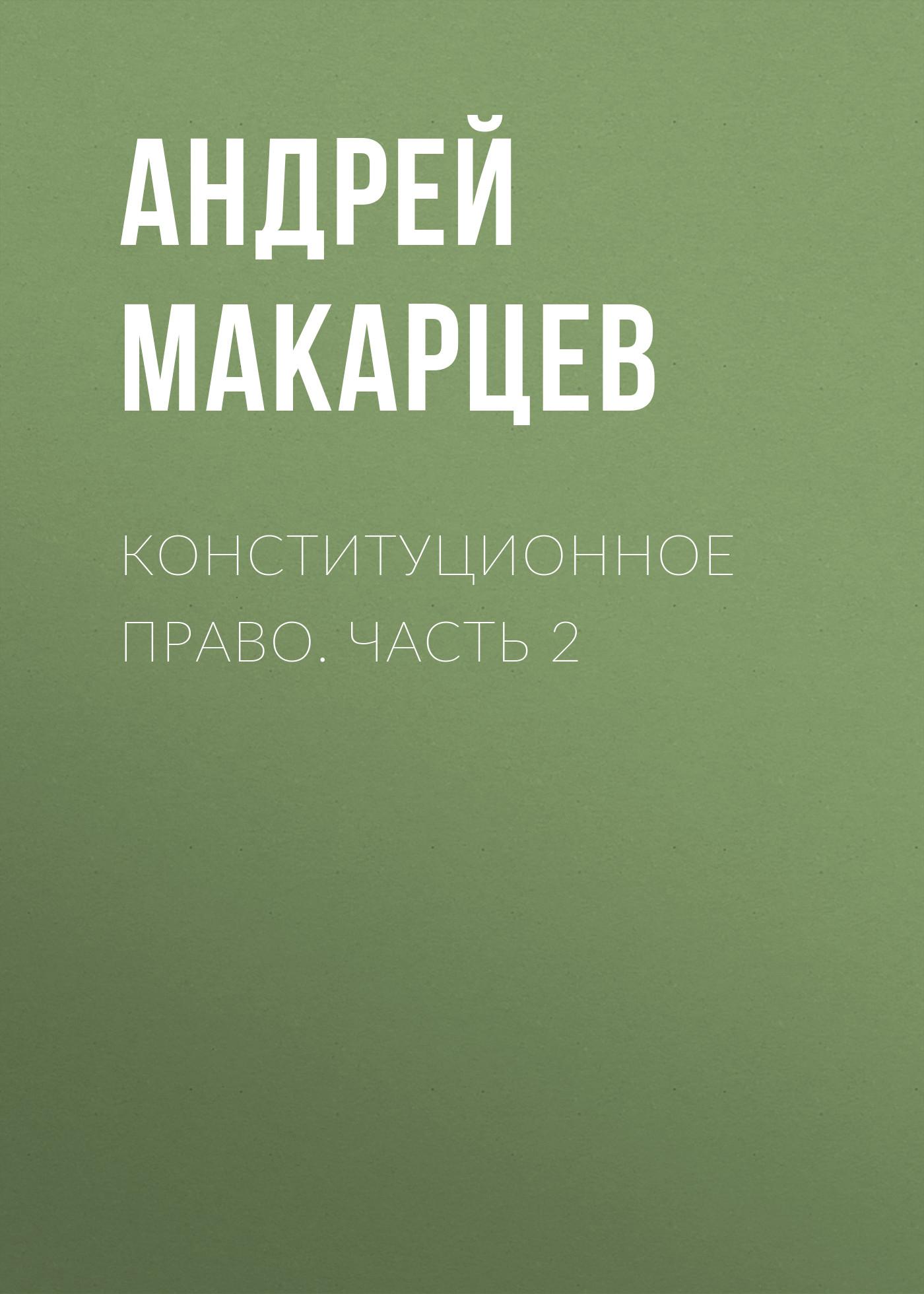 Андрей Макарцев Конституционное право. Часть 2 шпаргалка по конституционному праву зарубежных стран