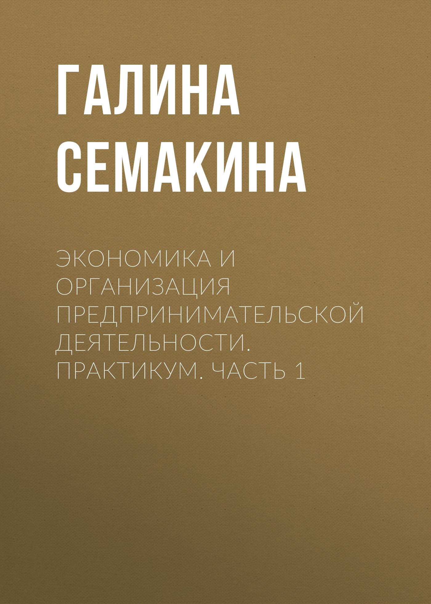 Галина Семакина Экономика и организация предпринимательской деятельности. Практикум. Часть 1 недорого