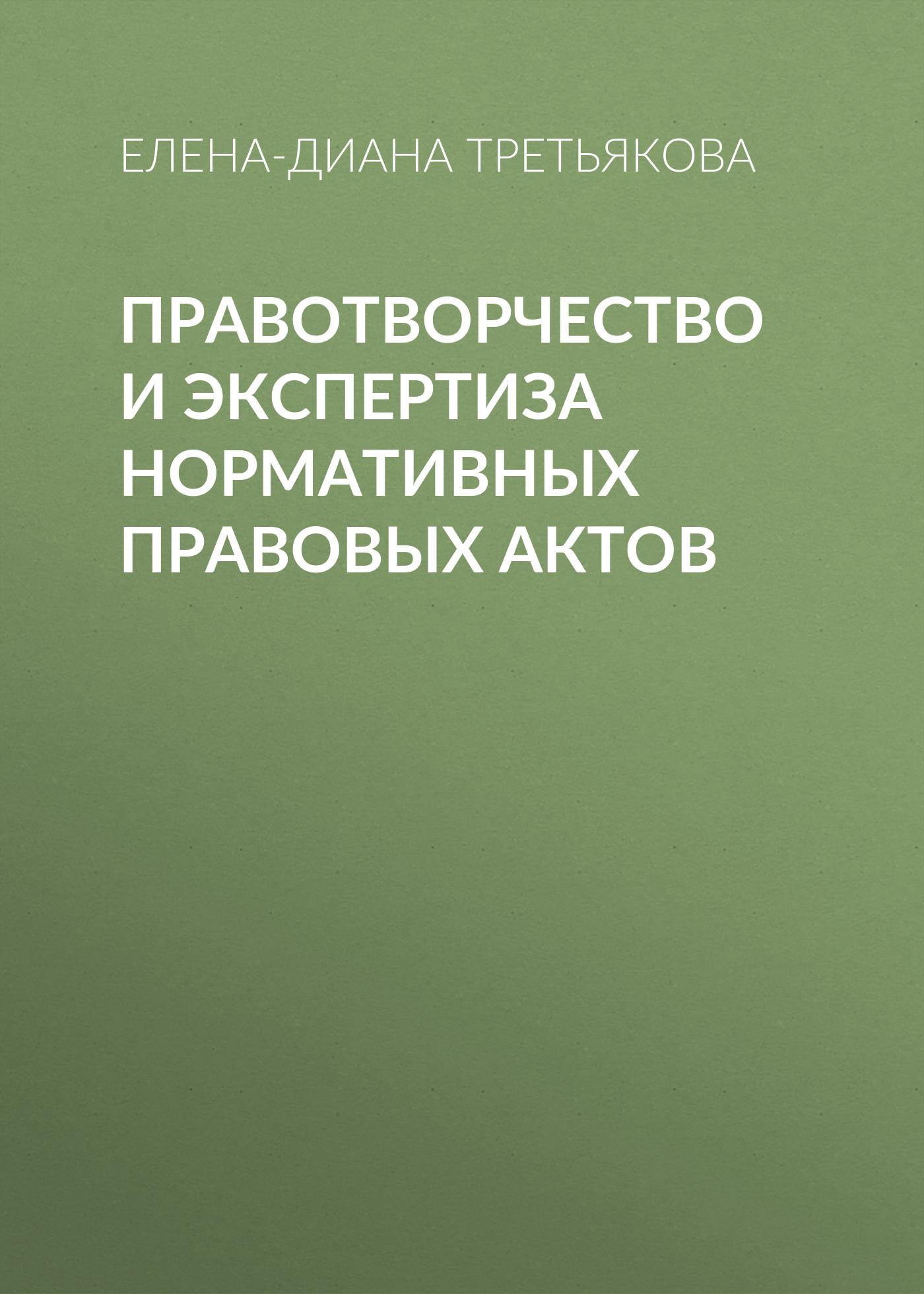 Елена-Диана Третьякова Правотворчество и экспертиза нормативных правовых актов а ф лещинская методические указания к прохождению производственной практики