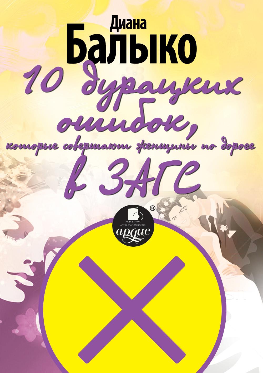 Диана Балыко 10 дурацких ошибок, которые совершают женщины по дороге в ЗАГС диана балыко нлп для идеального секса 15 техник нлп для обольстителей и обольстительниц