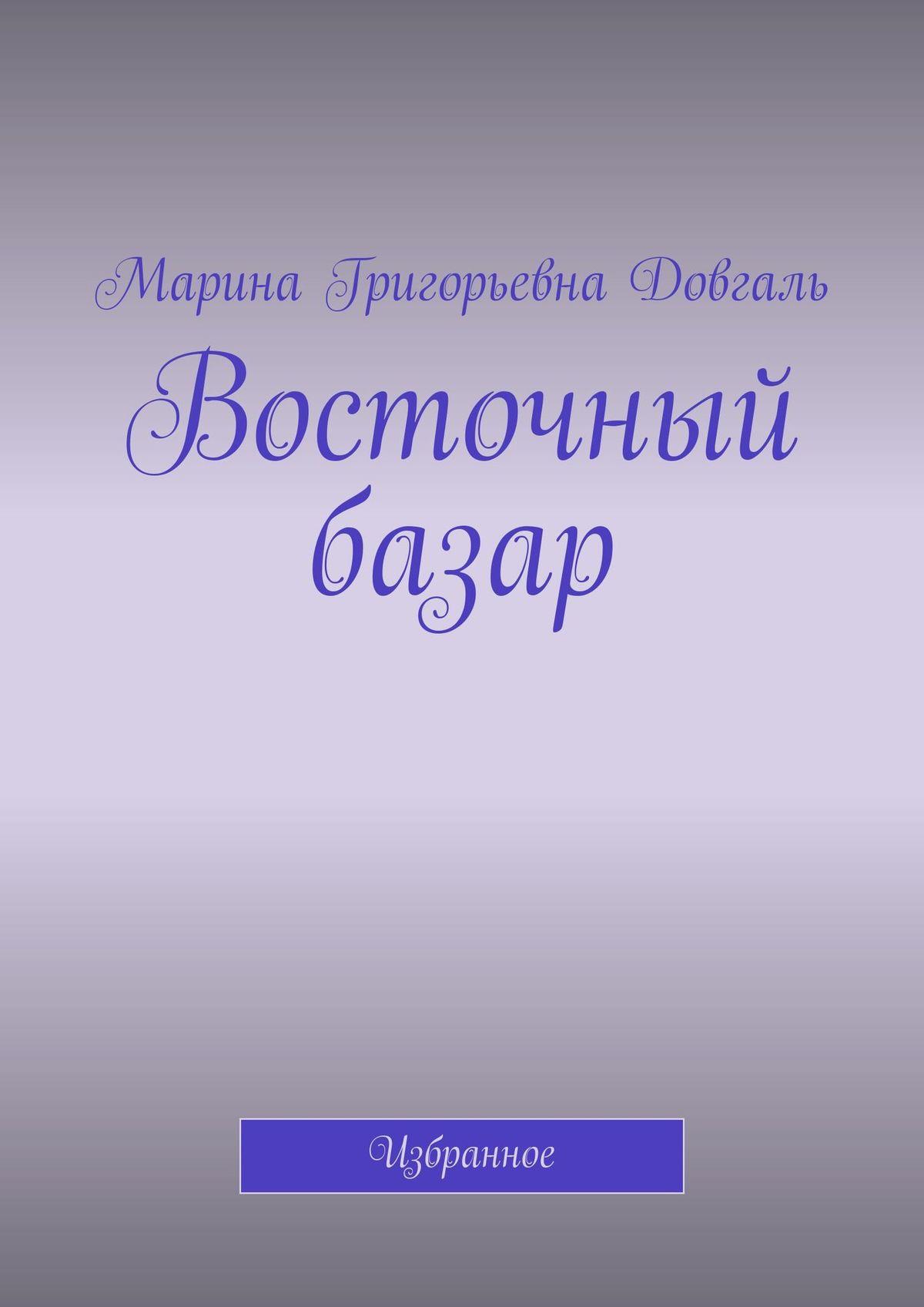 Марина Григорьевна Довгаль Восточный базар. Избранное марина григорьевна довгаль рубаи избранное