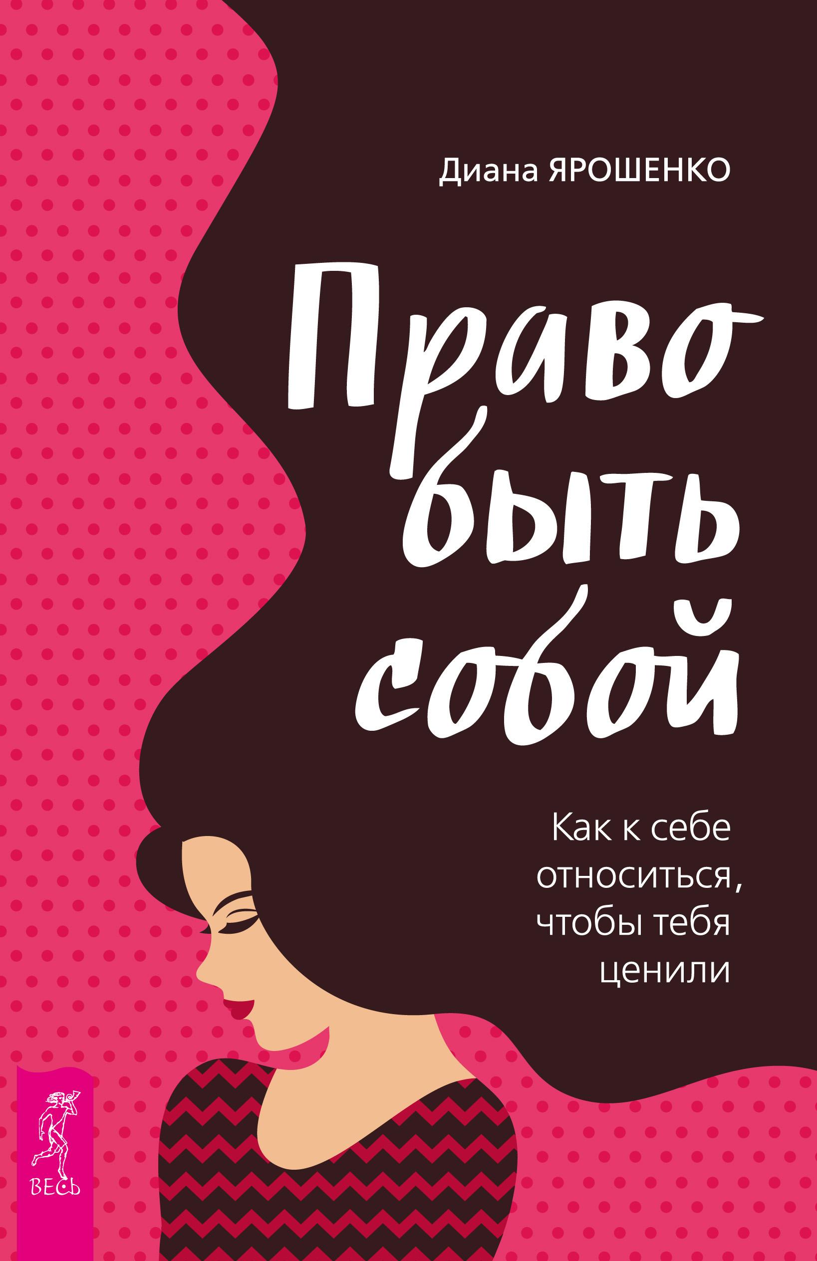 Диана Ярошенко Право быть собой. Как к себе относиться, чтобы тебя ценили ярошенко д право быть собой как к себе относиться чтобы тебя ценили