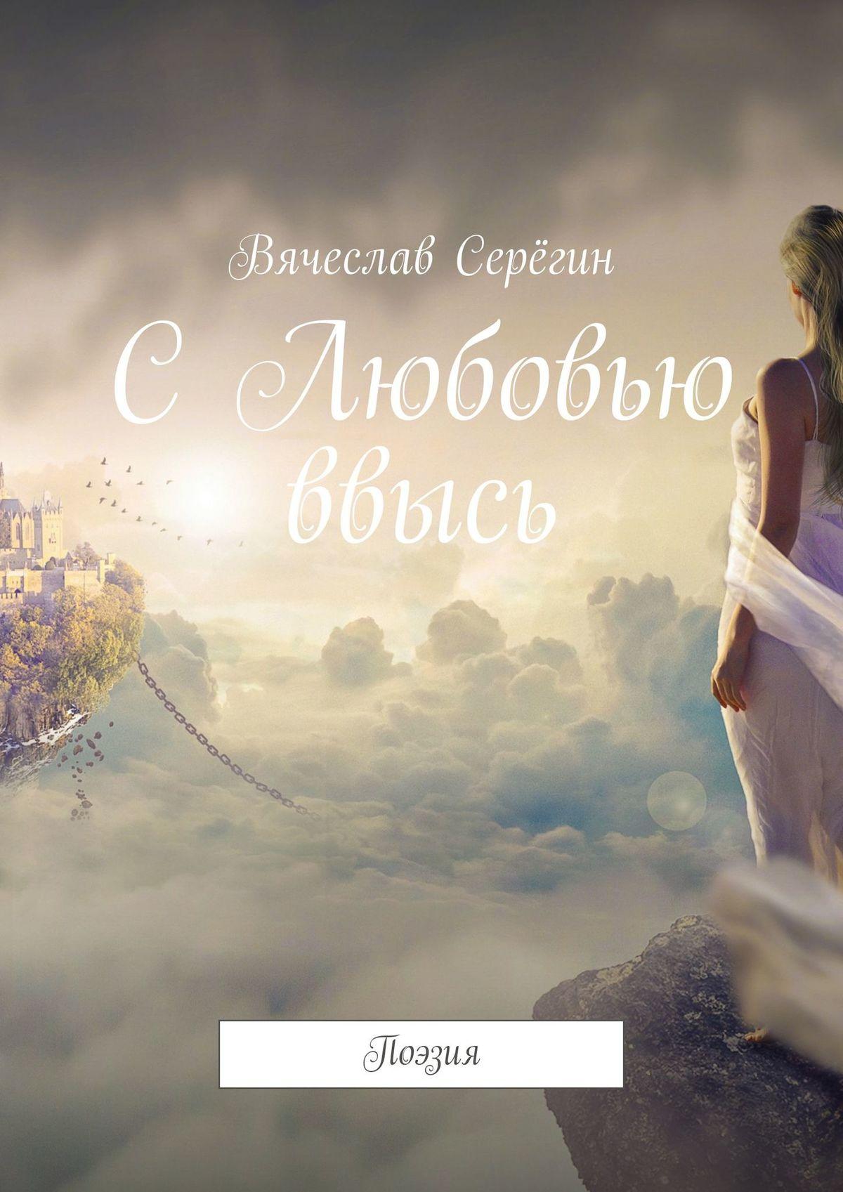 Вячеслав Викторович Серёгин СЛюбовью ввысь. Поэзия евгений кунгуров с любовью к женщине