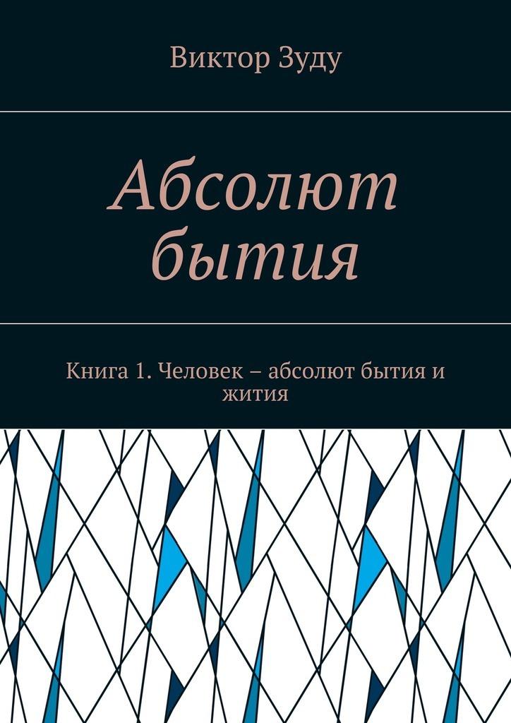 Виктор Зуду Абсолют бытия. Книга 1. Человек – абсолют бытия и жития