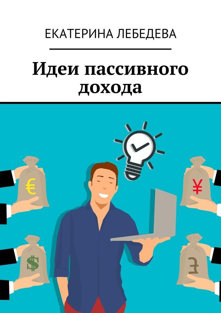 Екатерина Лебедева Идеи пассивного дохода екатерина лебедева способы заработка всети