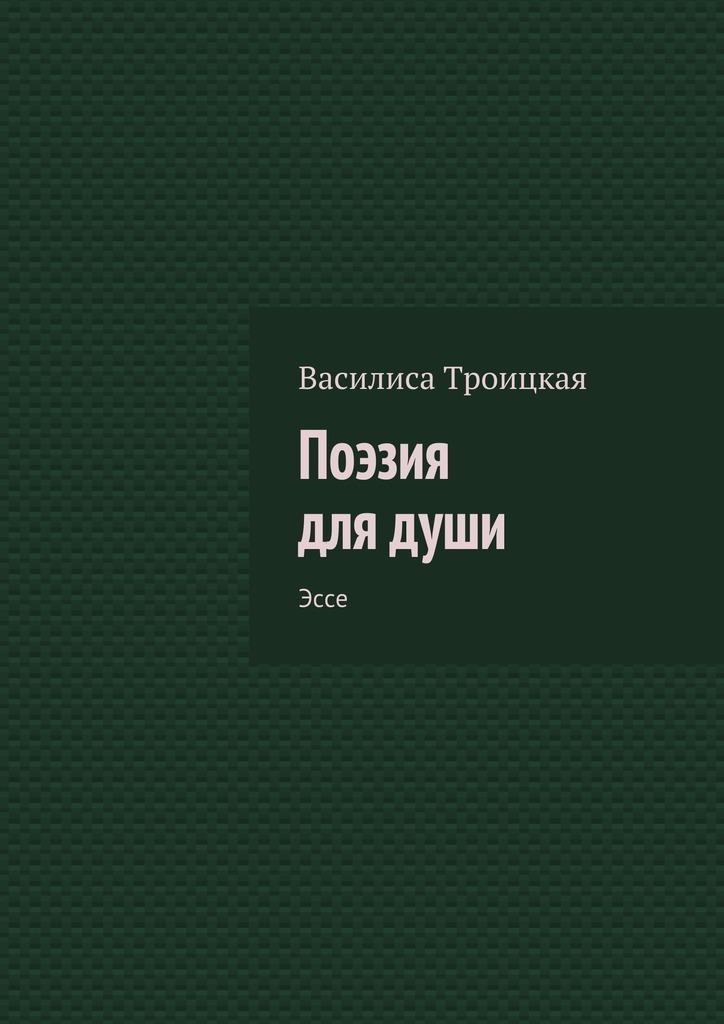 Василиса Троицкая Поэзия для души. Эссе цены онлайн