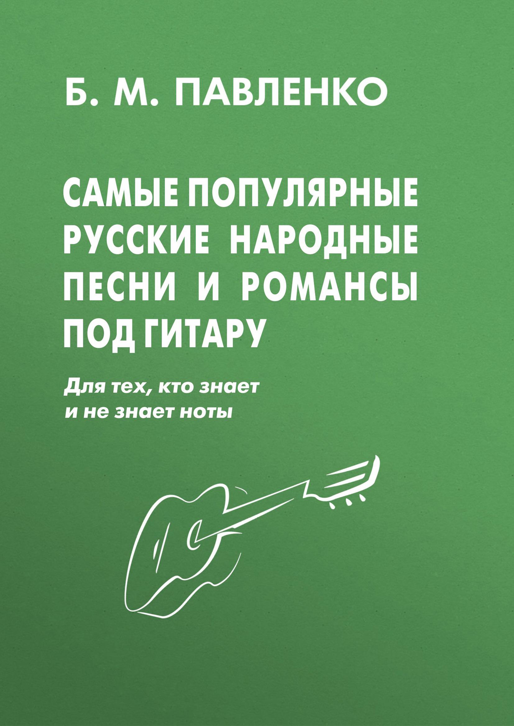 Б. М. Павленко Самые популярные русские народные песни и романсы под гитару б м павленко суперхиты под гитару для тех кто знает и не знает ноты учебно методическое пособие