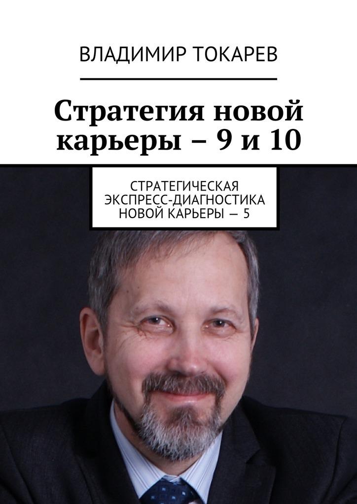Владимир Токарев Стратегия новой карьеры – 9 и 10. Стратегическая экспресс-диагностика новой карьеры – 5 цены онлайн