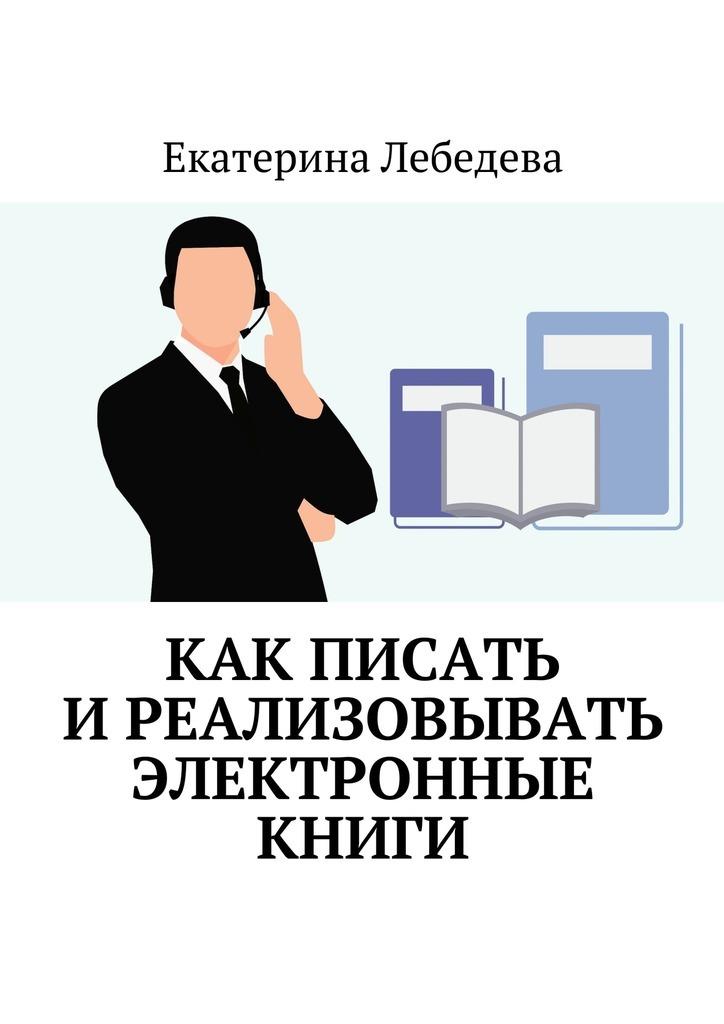 Екатерина Лебедева Как писать иреализовывать электронные книги екатерина лебедева как писать и