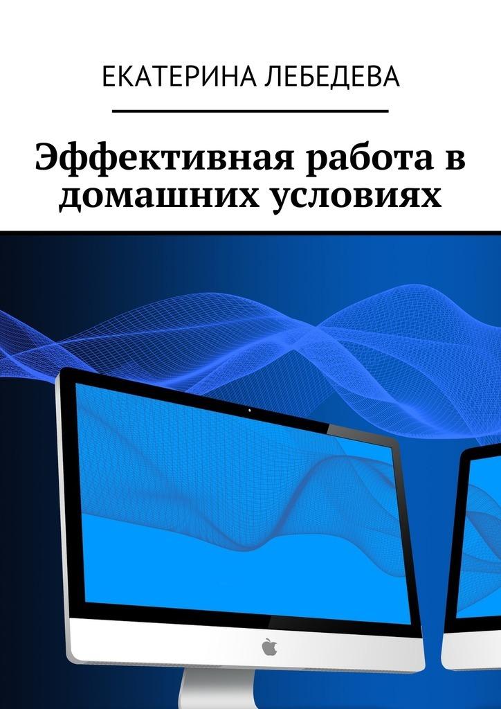Екатерина Лебедева Эффективная работа в домашних условиях екатерина лебедева поведенческие факторы в яндексе