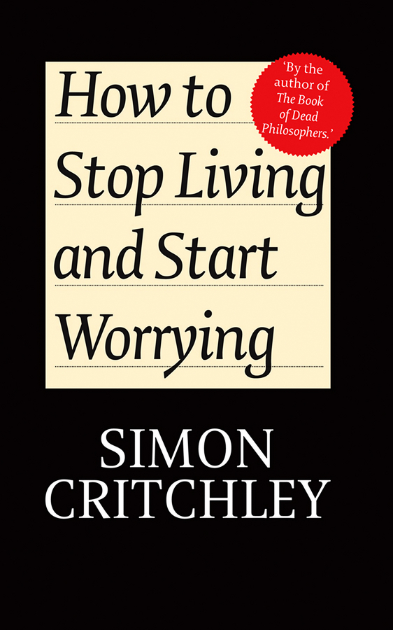 Critchley Simon How to Stop Living and Start Worrying. Conversations with Carl Cederström a new lease of death