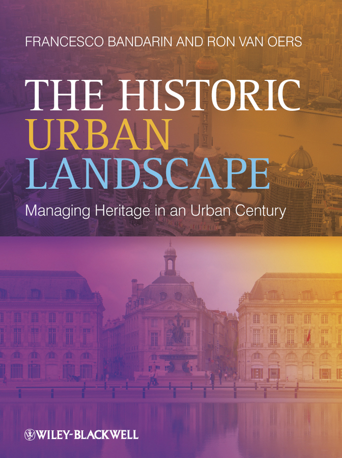 Bandarin Francesco The Historic Urban Landscape. Managing Heritage in an Urban Century dixon david urban design for an urban century shaping more livable equitable and resilient cities