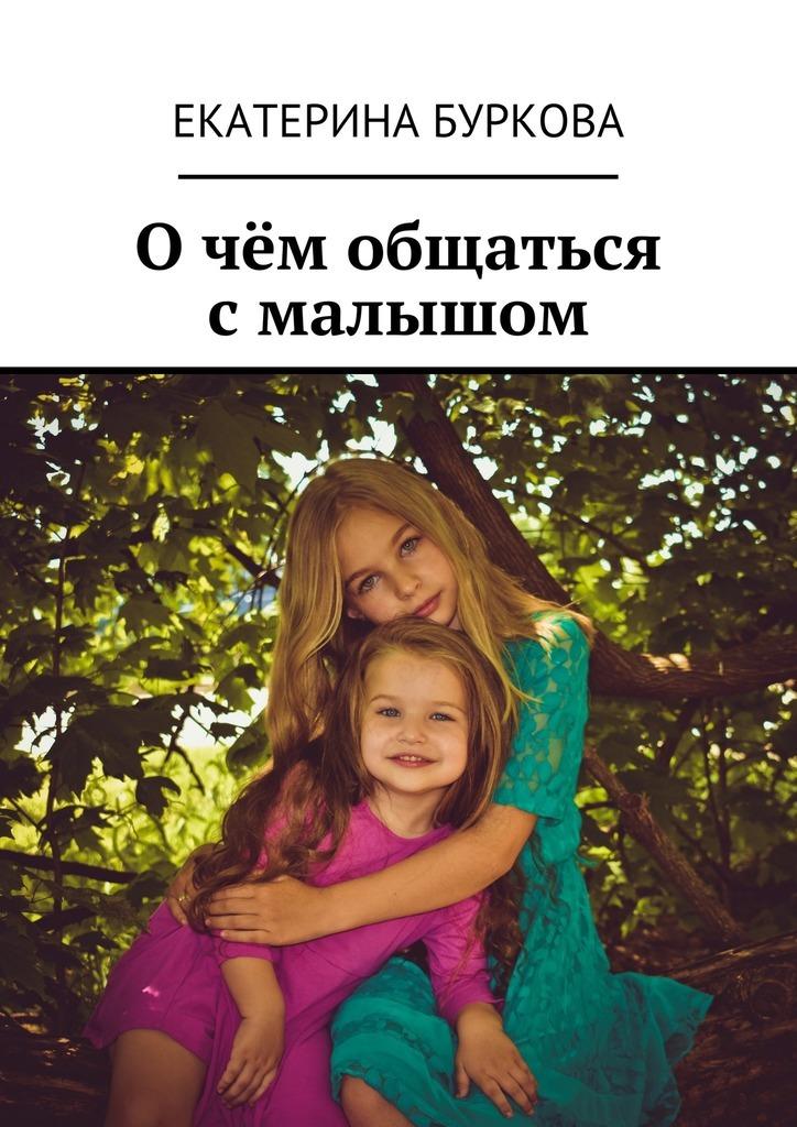 Екатерина Буркова Очём общаться смалышом екатерина буркова прощай целлюлит isbn 9785449089380