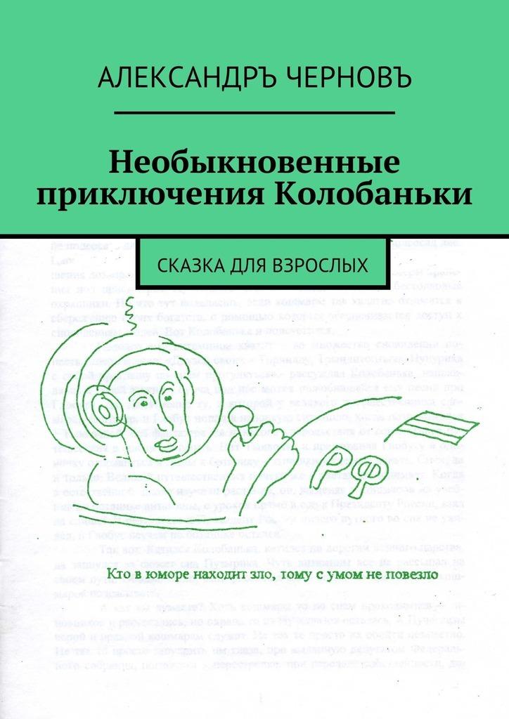 Александръ Черновъ Необыкновенные приключения Колобаньки. Сказкадля взрослых