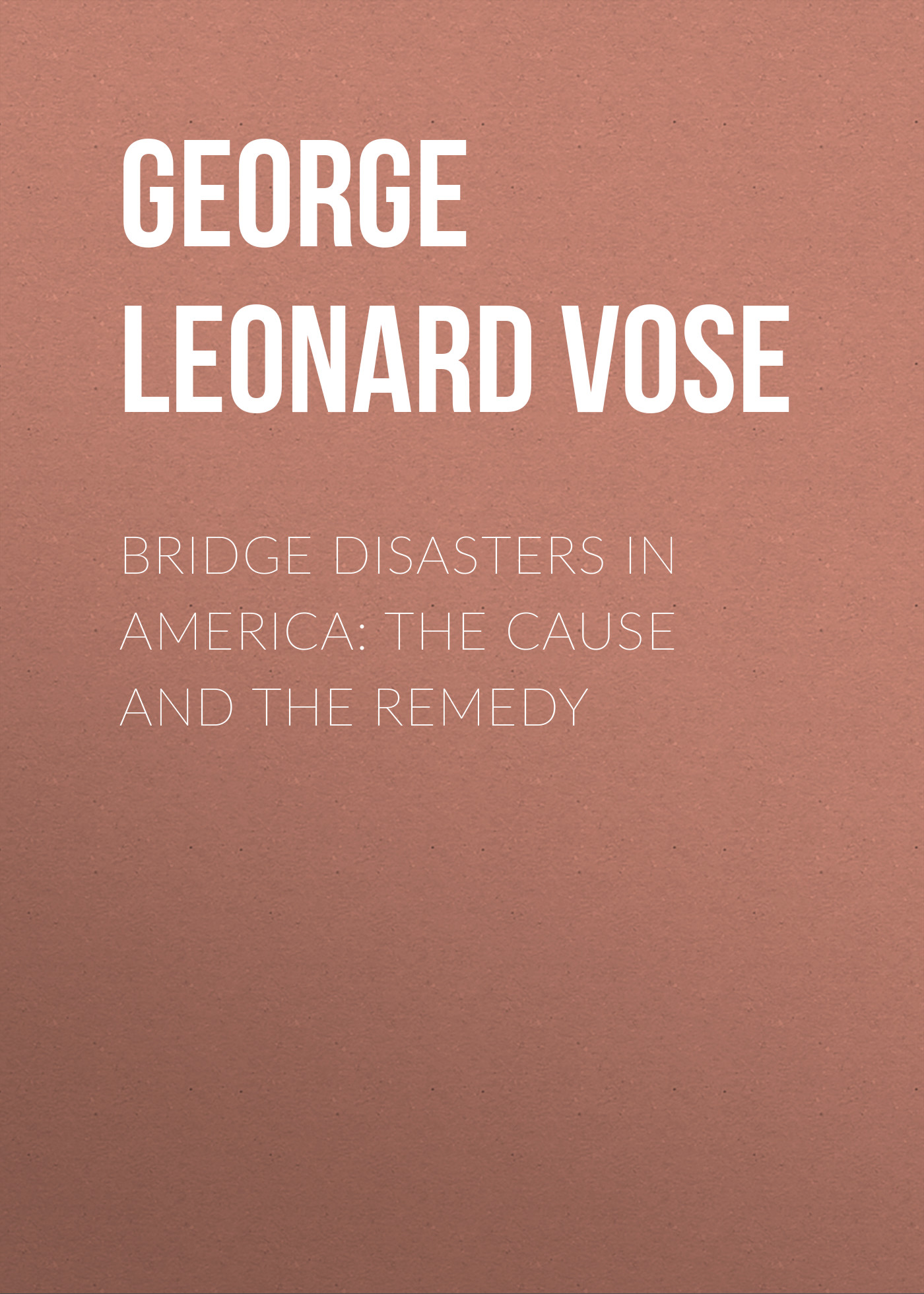 George Leonard Vose Bridge Disasters in America: The Cause and the Remedy george leonard vose bridge disasters in america the cause and the remedy
