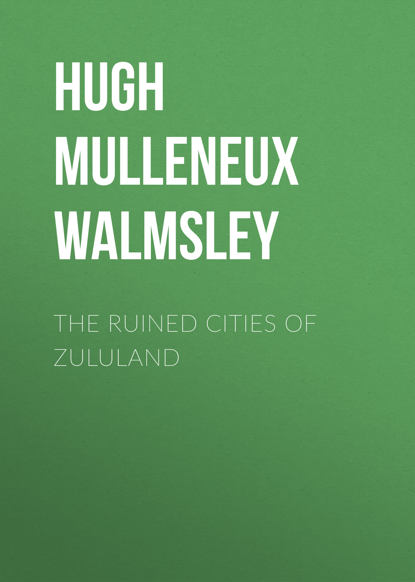 Hugh Mulleneux Walmsley The Ruined Cities of Zululand the cultures of cities