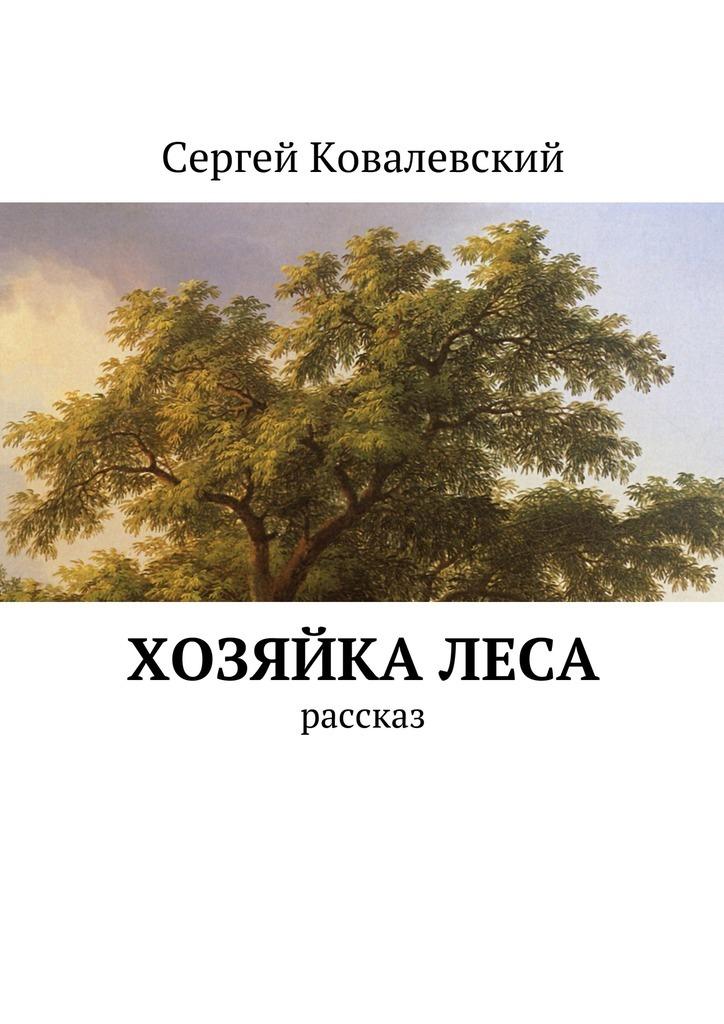 Сергей Ковалевский Хозяйкалеса. Рассказ сергей ковалевский нас даже смерть не