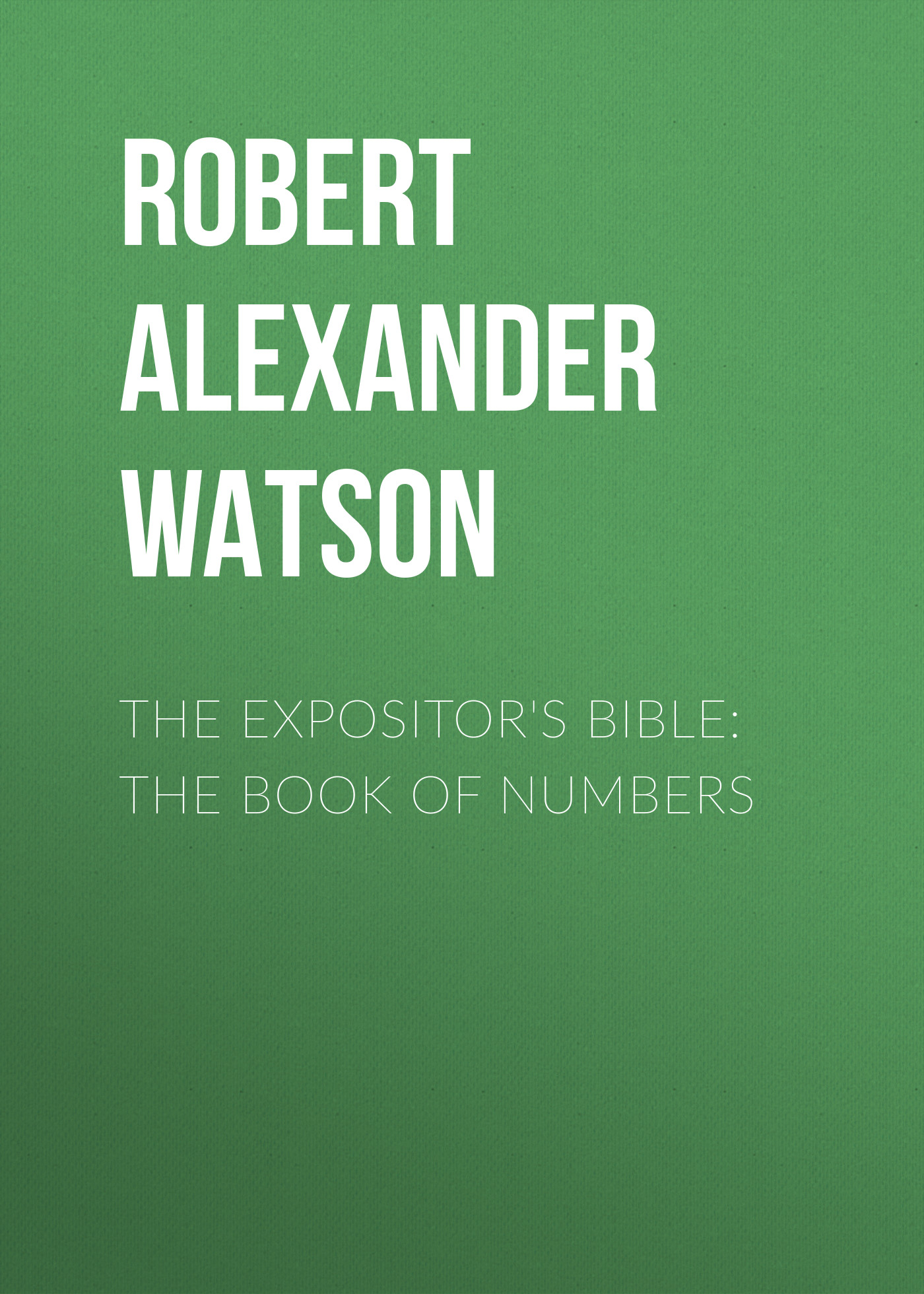Robert Alexander Watson The Expositor's Bible: The Book of Numbers robert alexander watson the expositor s bible judges and ruth