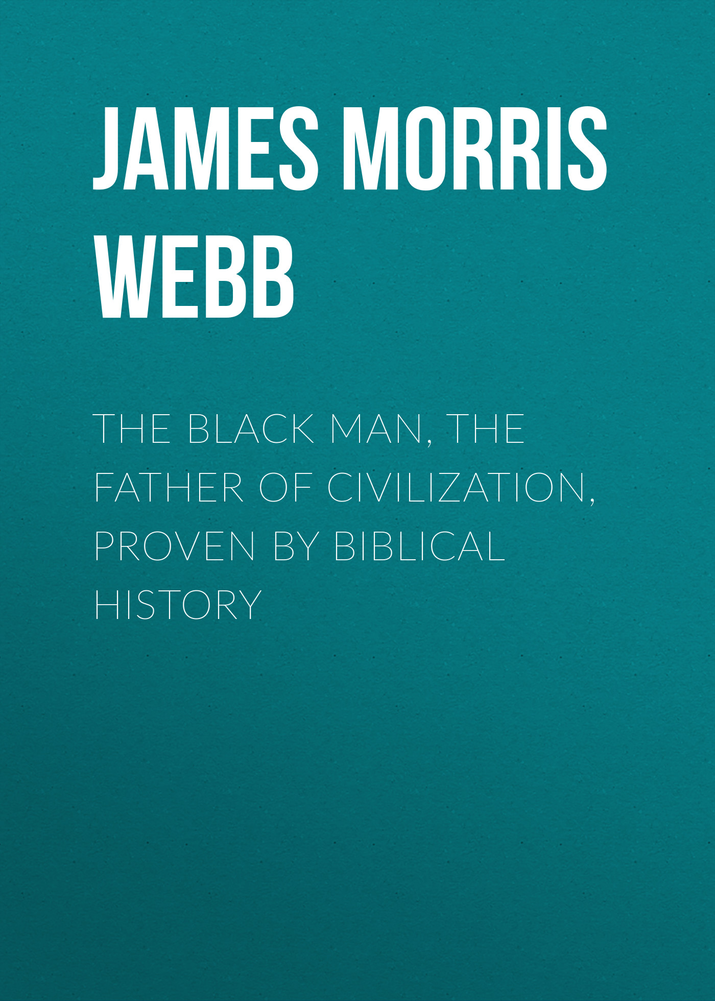 James Morris Webb The Black Man, the Father of Civilization, Proven by Biblical History james twining the black sun