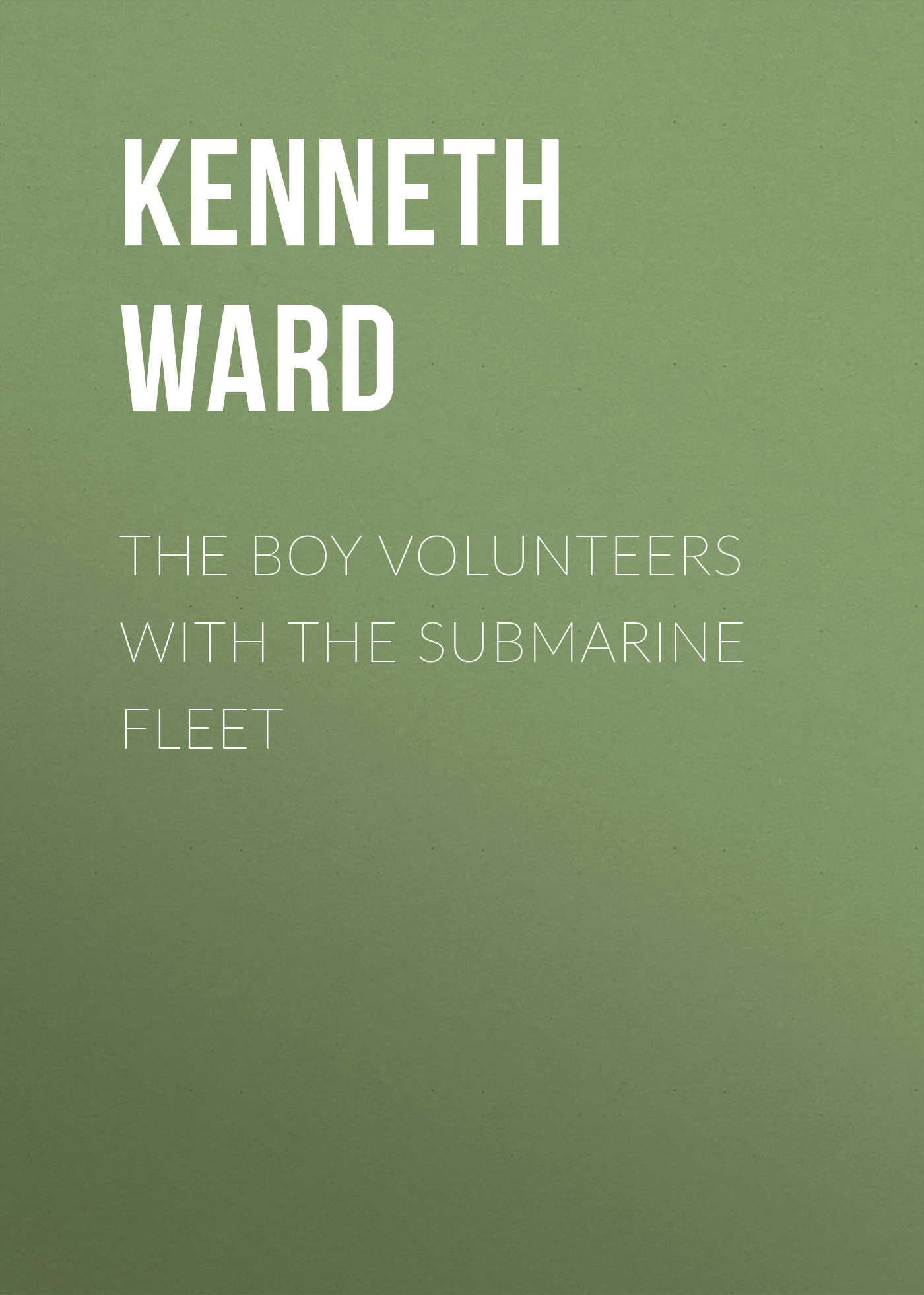 Kenneth Ward The Boy Volunteers with the Submarine Fleet kenneth ward the boy volunteers with the french airmen