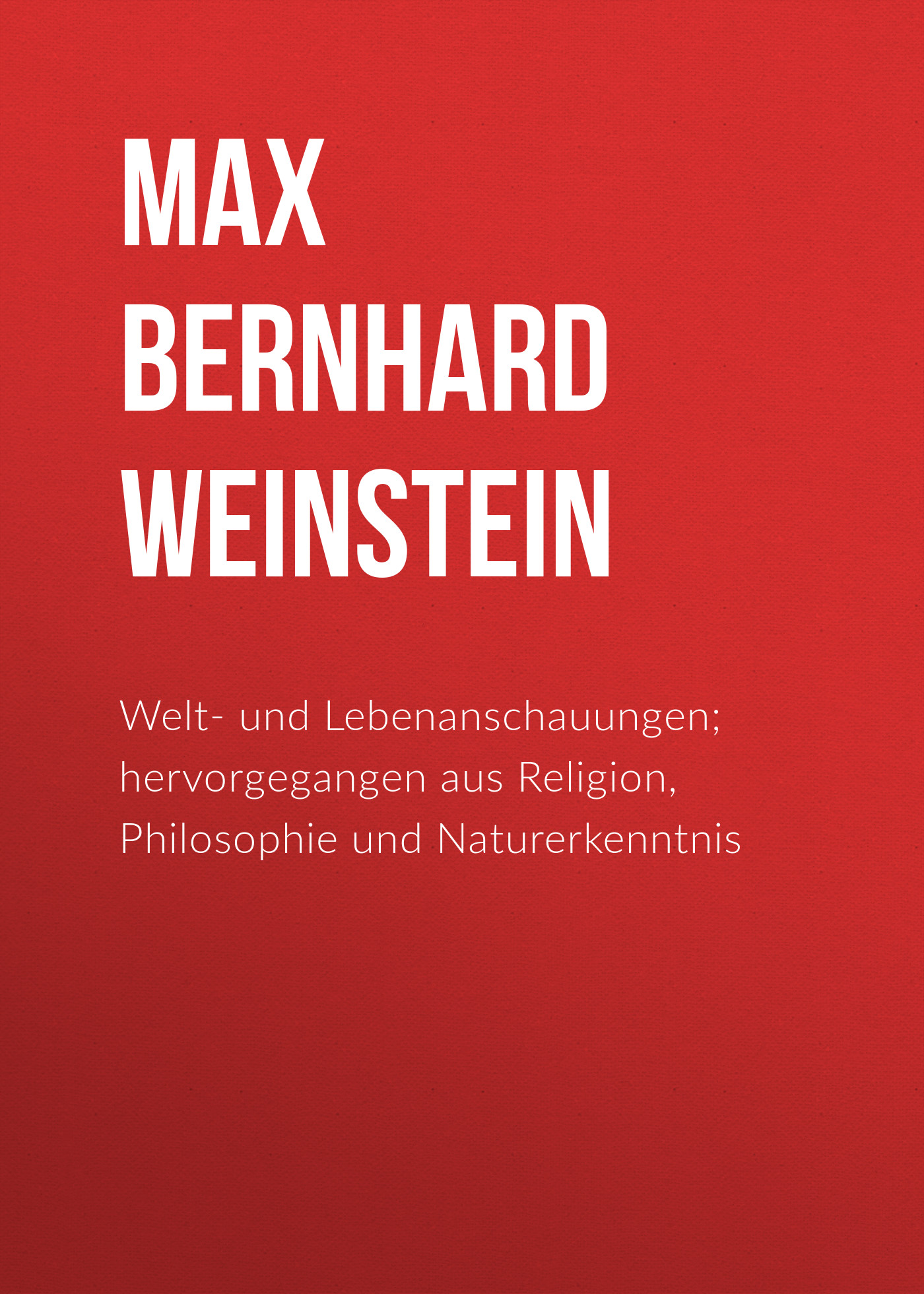 Max Bernhard Weinstein Welt- und Lebenanschauungen; hervorgegangen aus Religion, Philosophie und Naturerkenntnis