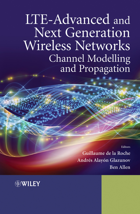 Ben Allen LTE-Advanced and Next Generation Wireless Networks. Channel Modelling and Propagation lorenzo beatriz advanced wireless networks cognitive cooperative