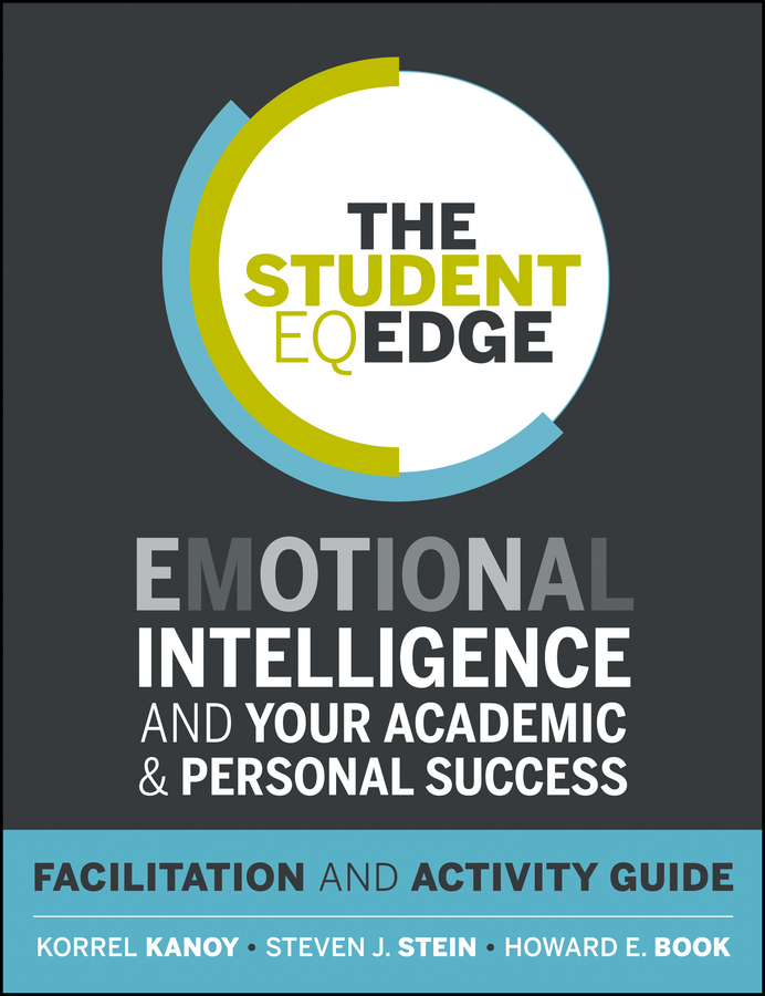 Korrel Kanoy The Student EQ Edge. Emotional Intelligence and Your Academic and Personal Success: Facilitation and Activity Guide rachele kanigel the student newspaper survival guide