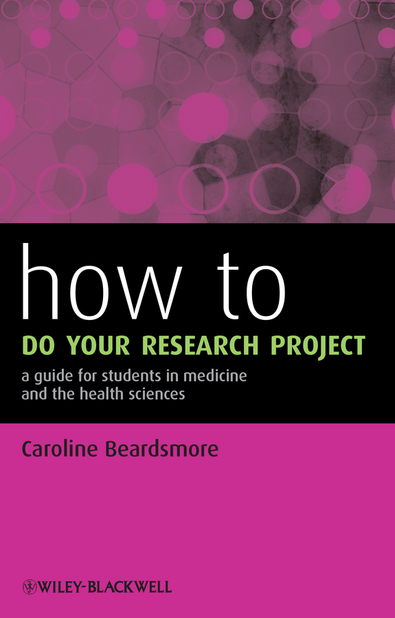Caroline Beardsmore How to Do Your Research Project. A Guide for Students in Medicine and The Health Sciences